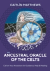 The Ancestral Oracle of the Celts : Call on Your Ancestors for Guidance, Help and Healing