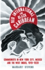 Red International and Black Caribbean : Communists in New York City, Mexico and the West Indies, 1919-1939