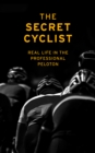 The Secret Cyclist : Real Life as a Rider in the Professional Peloton - Book