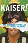 Kaiser : The Greatest Footballer Never To Play Football - Book