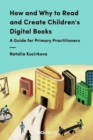 How and Why to Read and Create Children's Digital Books : A Guide for Primary Practitioners - Book