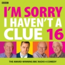 I'm Sorry I Haven't A Clue 16 : The Award Winning BBC Radio 4 Comedy