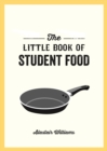 The Little Book of Student Food : Easy Recipes for Tasty, Healthy Eating on a Budget - Book