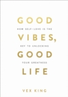 Good Vibes, Good Life : How Self-Love Is the Key to Unlocking Your Greatness - Book