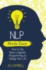 NLP Made Easy : How to Use Neuro-Linguistic Programming to Change Your Life