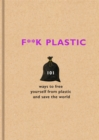 F**k Plastic : 101 ways to free yourself from plastic and save the world