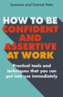 How to be Confident and Assertive at Work : Practical tools and techniques that you can put into use immediately