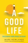 A Good Life : Philosophy from Cradle to Grave