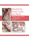 Butchering Small Game and Birds : Rabbits, Hares, Poultry and Wild Birds