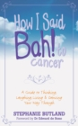 How I Said Bah! to Cancer : A Guide to Thinking, Laughing, Living and Dancing Your Way Through