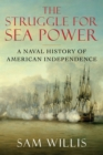 The Struggle for Sea Power : A Naval History of American Independence