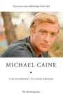 The Elephant to Hollywood : Michael Caine's most up-to-date, definitive, bestselling autobiography