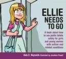 Ellie Needs to Go : A Book About How to Use Public Toilets Safely for Girls and Young Women with Autism and Related Conditions