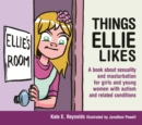 Things Ellie Likes : A Book About Sexuality and Masturbation for Girls and Young Women with Autism and Related Conditions