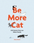 Be More Cat : Life Lessons from Our Feline Friends