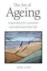 The Art of Ageing : Inspiration for a Positive and Abundant Later Life
