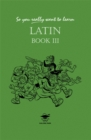 So You Really Want to Learn Latin Book III