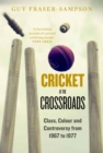 Cricket at the Crossroads : Class, Colour and Controversy from 1967 to 1977