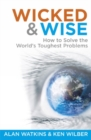 Wicked & Wise : How to Solve the World's Toughest Problems