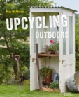 Upcycling Outdoors : 20 Creative Garden Projects Made from Reclaimed Materials - Book