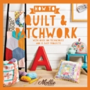 How to Quilt and Patchwork : With over 100 techniques and 15 easy projects