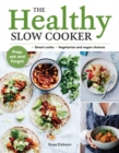 The Healthy Slow Cooker : Loads of veg; smart carbs; vegetarian and vegan choices; prep, set and forget - Book