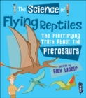 The Science of Flying Reptiles : The Pterrifying Truth About the Pterosaurs