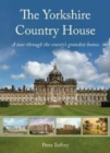 The Yorkshire Country House : A tour through the county's grandest homes