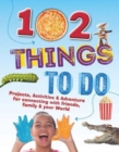 102 Things To Do : Projects, Activities & Adventure for connecting with friends, family & your World - Book