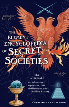 The Element Encyclopedia of Secret Societies : The Ultimate A-Z of Ancient Mysteries, Lost Civilizations and Forgotten Wisdom, Paperback / softback Book
