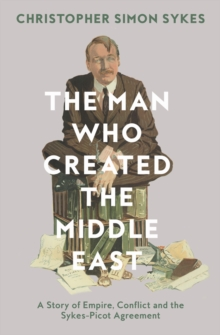 The Man Who Created the Middle East : A Story of Empire, Conflict and the Sykes-Picot Agreement, Hardback Book