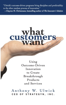 What Customers Want: Using Outcome-Driven Innovation to Create Breakthrough Products and Services, Hardback Book