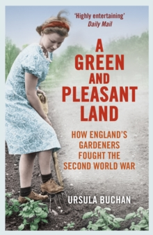 A Green and Pleasant Land : How England's Gardeners Fought the Second World War, Paperback / softback Book
