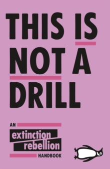 This Is Not A Drill : An Extinction Rebellion Handbook