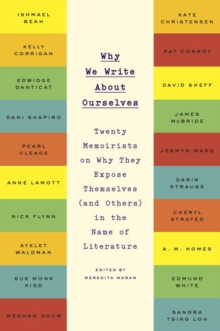 Why We Write About Ourselves : Twenty Memoirists on Why They Expose Themselves (and Others) in the Name of Literature, Paperback / softback Book