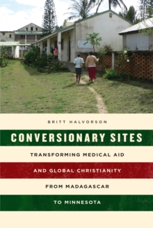 Conversionary Sites : Transforming Medical Aid and Global Christianity from Madagascar to Minnesota