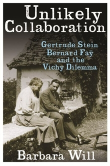 Unlikely Collaboration : Gertrude Stein, Bernard Fay, and the Vichy Dilemma, Paperback / softback Book