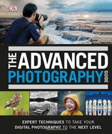 The Advanced Photography Guide : The Ultimate Step-by-Step Manual for Getting the Most from Your Digital Camera, Hardback Book