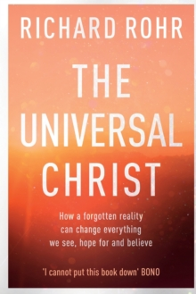 The The Universal Christ: : How a Forgotten Reality Can Change Everything We See, Hope For, and Believe, Paperback / softback Book