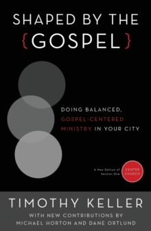 Shaped by the Gospel : Doing Balanced, Gospel-Centered Ministry in Your City, Paperback / softback Book