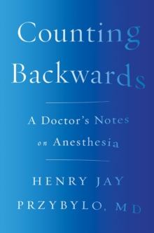 Counting Backwards : A Doctor's Notes on Anesthesia, Hardback Book