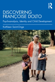 Discovering Francoise Dolto : Psychoanalysis, Identity and Child Development