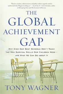 The Global Achievement Gap : Why Even Our Best Schools Don't Teach the New Survival Skills Our Children Need and What We Can Do About It, Paperback / softback Book