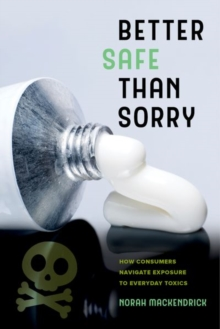 Better Safe Than Sorry : How Consumers Navigate Exposure to Everyday Toxics, Hardback Book