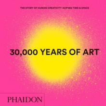 30,000 Years of Art : The Story of Human Creativity across Time and Space (mini format - includes 600 of the world's greatest works), Hardback Book