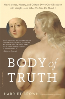 Body of Truth : How Science, History, and Culture Drive Our Obsession with Weight--and What We Can Do about It, Paperback / softback Book