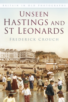 Unseen Hastings and St Leonards : Britain in Old Photographs, Paperback / softback Book
