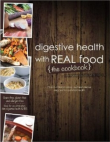 Digestive Health with Real Food -- The Cookbook : 75 Anti-Inflammatory, Nutrient-Dense Recipes for Optimal Health, Paperback Book