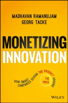 Monetizing Innovation : How Smart Companies Design the Product Around the Price, Hardback Book