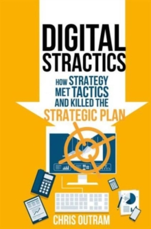 Digital Stractics : How Strategy Met Tactics and Killed the Strategic Plan, Hardback Book